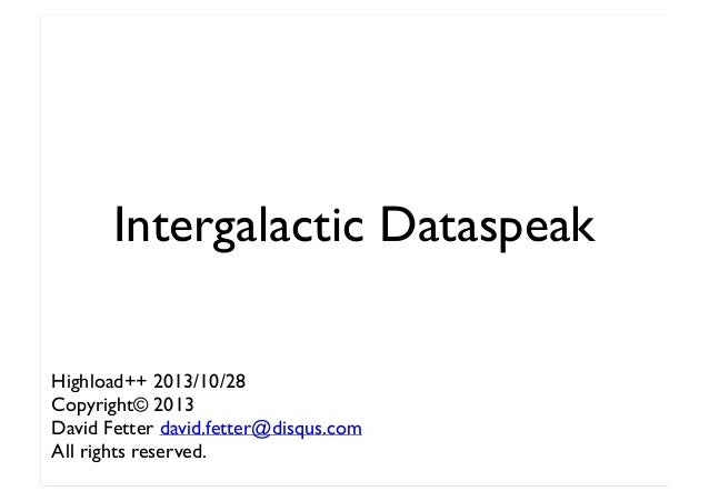 Intergalactic Dataspeak Highload++ 2013/10/28 Copyright© 2013 David Fetter david.fetter@disqus.com All rights reserved.