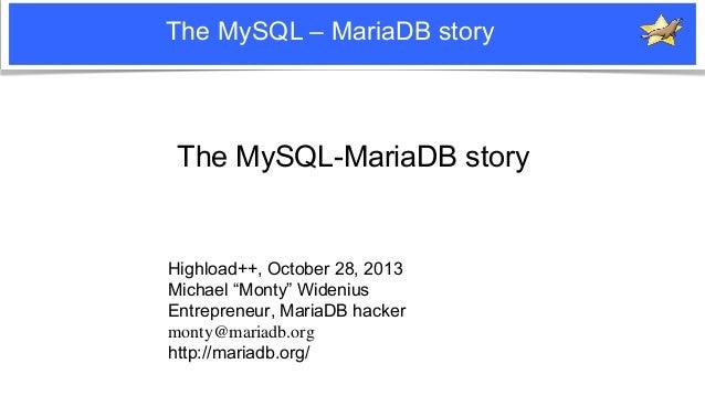 """The MySQL – MariaDB story  The MySQL-MariaDB story  Highload++, October 28, 2013 Michael """"Monty"""" Widenius Entrepreneur, Ma..."""