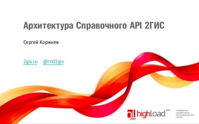 Архитектура Справочного API 2ГИС Сергей Коржнев  2gis.ru  @rnd2gis
