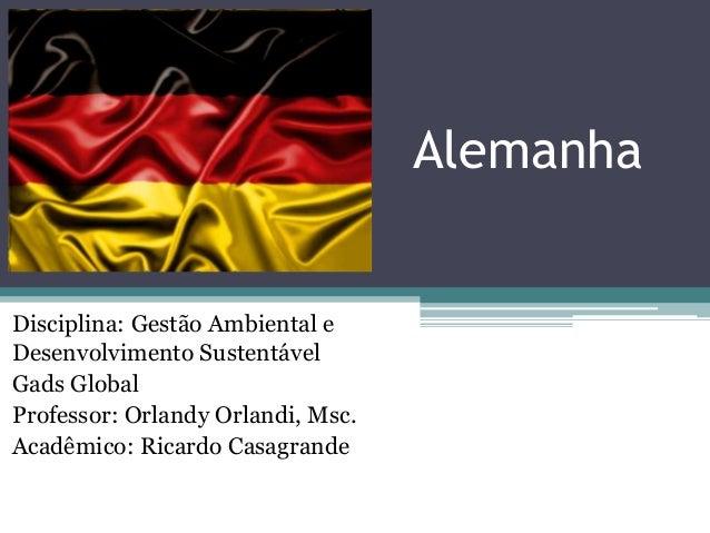 Alemanha  Disciplina: Gestão Ambiental e Desenvolvimento Sustentável Gads Global Professor: Orlandy Orlandi, Msc. Acadêmic...