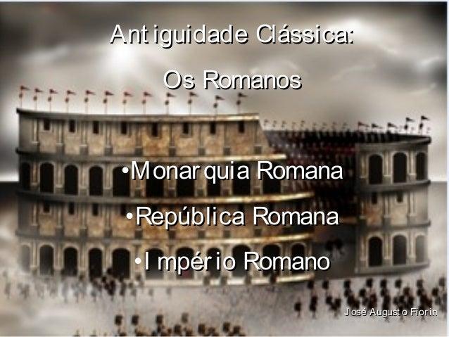 ANTIGÜIDADE CLÁSSICA  Ant iguidade Clássica: ROMA Os Romanos • Monar quia Romana • República Romana • I mpér io Romano J o...