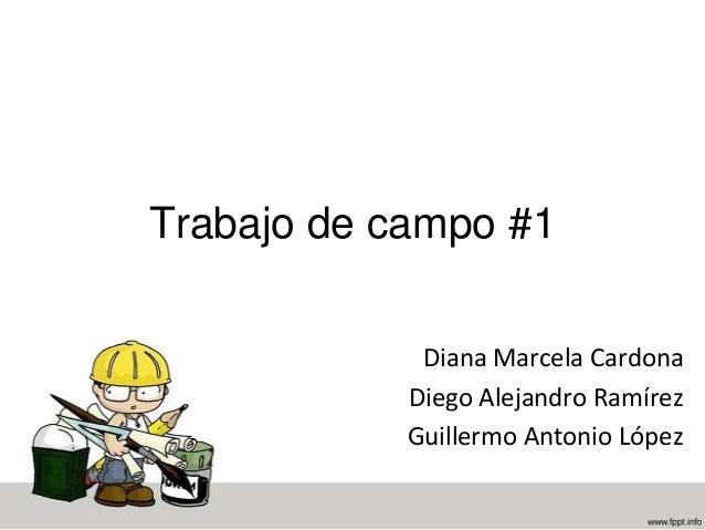 Trabajo de campo #1 Diana Marcela Cardona Diego Alejandro Ramírez Guillermo Antonio López