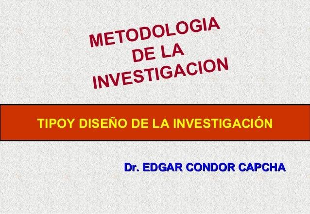OGIA ODOL MET E LA D CION STIGA IN V E TIPOY DISEÑO DE LA INVESTIGACIÓN Dr. EDGAR CONDOR CAPCHA