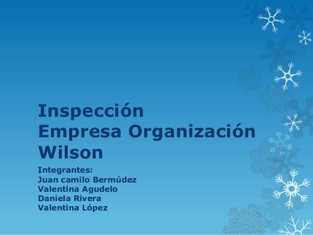 Inspección Empresa Organización Wilson Integrantes: Juan camilo Bermúdez Valentina Agudelo Daniela Rivera Valentina López