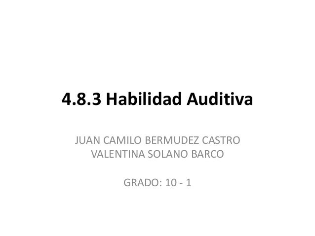 4.8.3 Habilidad Auditiva JUAN CAMILO BERMUDEZ CASTRO VALENTINA SOLANO BARCO GRADO: 10 - 1