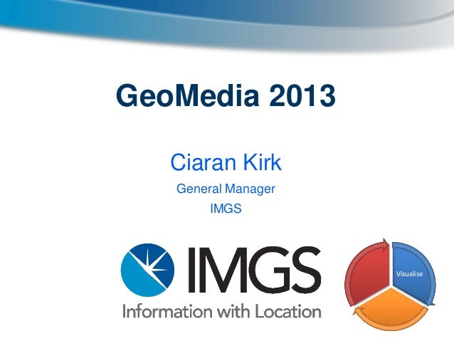 GeoMedia 2013 Ciaran Kirk General Manager IMGS  Visualise