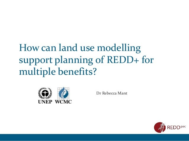 How can land use modelling support planning of REDD+ for multiple benefits? Dr Rebecca Mant