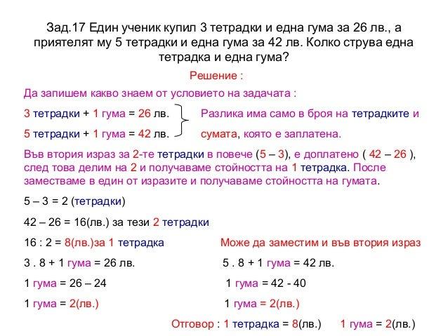 Зад.17 Един ученик купил 3 тетрадки и една гума за 26 лв., а приятелят му 5 тетрадки и една гума за 42 лв. Колко струва ед...