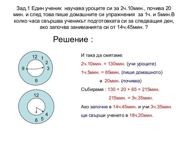 Зад.1 Един ученик научава уроците си за 2ч.10мин., почива 20 мин. и след това пише домашните си упражнения за 1ч. и 5мин.В...