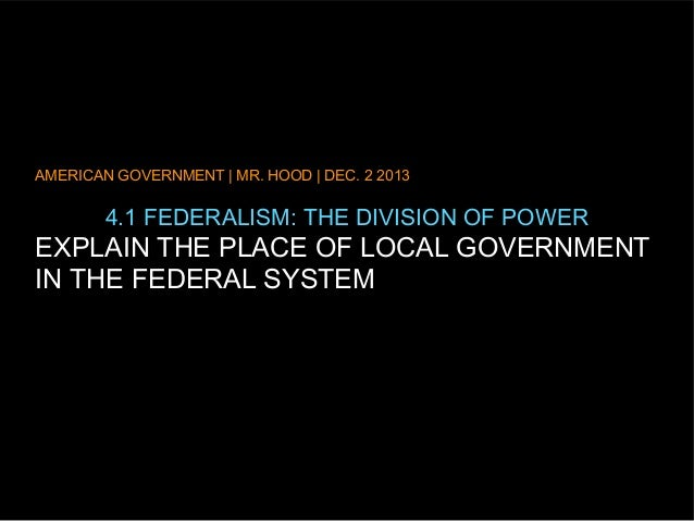 AMERICAN GOVERNMENT | MR. HOOD | DEC. 2 2013  4.1 FEDERALISM: THE DIVISION OF POWER  EXPLAIN THE PLACE OF LOCAL GOVERNMENT...