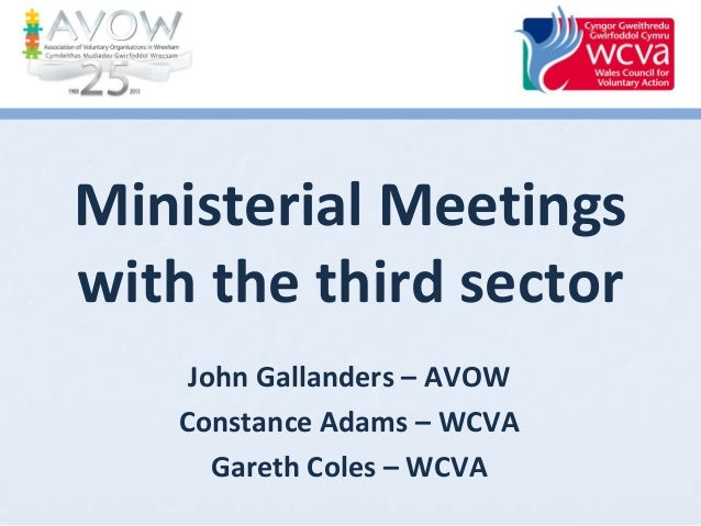 Ministerial Meetings with the third sector John Gallanders – AVOW Constance Adams – WCVA Gareth Coles – WCVA