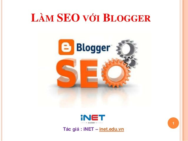 LÀM SEO VỚI BLOGGER  1  Tác giả : iNET – inet.edu.vn