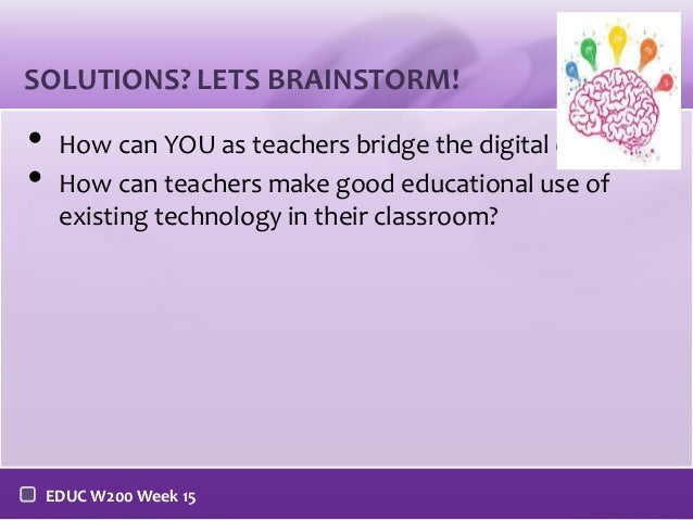 SOLUTIONS? LETS BRAINSTORM!  • •  How can YOU as teachers bridge the digital divide? How can teachers make good educationa...