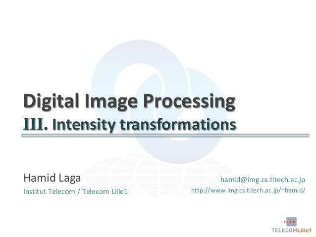 Digital Image Processing III. Intensity transformations Hamid Laga Institut Telecom / Telecom Lille1  hamid@img.cs.titech....
