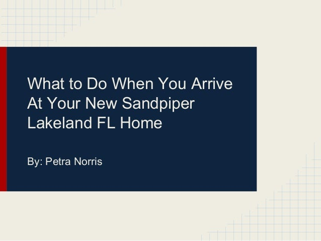 What to Do When You Arrive At Your New Sandpiper Lakeland FL Home By: Petra Norris
