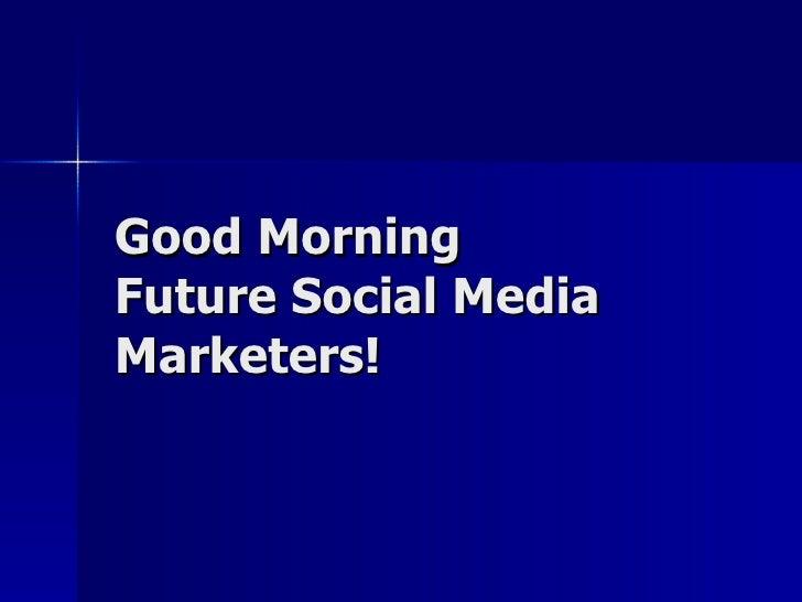 Good Morning  Future Social Media Marketers!