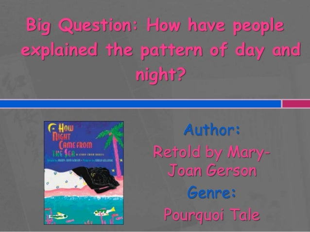 Big Question: How have people explained the pattern of day and night? Author: Retold by MaryJoan Gerson Genre: Pourquoi Ta...