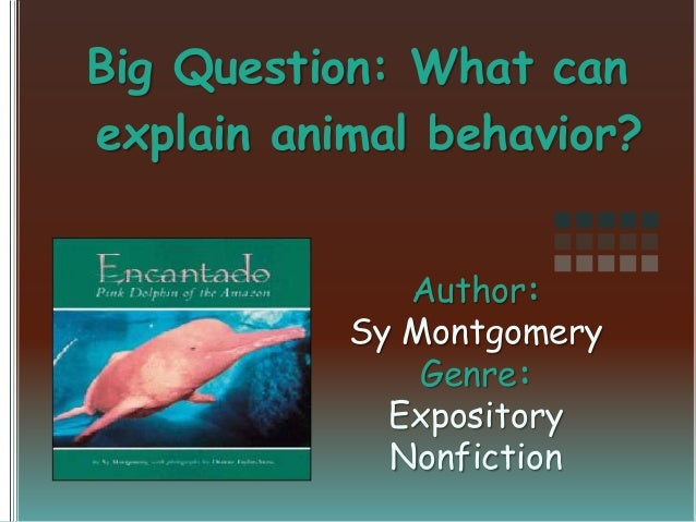 Big Question: What can explain animal behavior? Author: Sy Montgomery Genre: Expository Nonfiction
