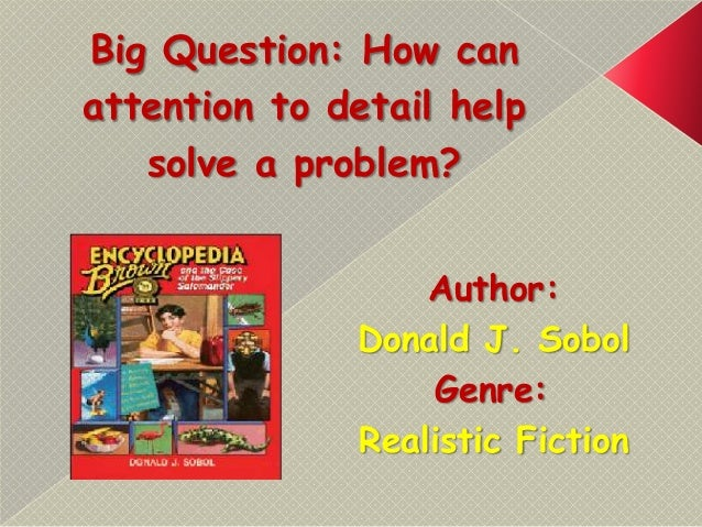 Big Question: How can attention to detail help solve a problem? Author: Donald J. Sobol Genre: Realistic Fiction