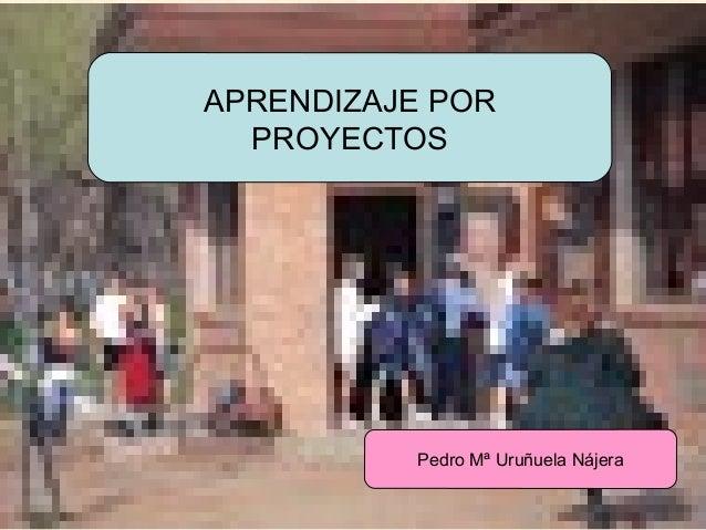 APRENDIZAJE POR PROYECTOS  Pedro Mª Uruñuela Nájera  URUNAJP