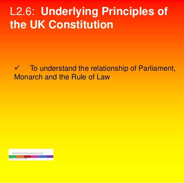 L2.6: Underlying Principles of the UK Constitution   To understand the relationship of Parliament, Monarch and the Rule o...