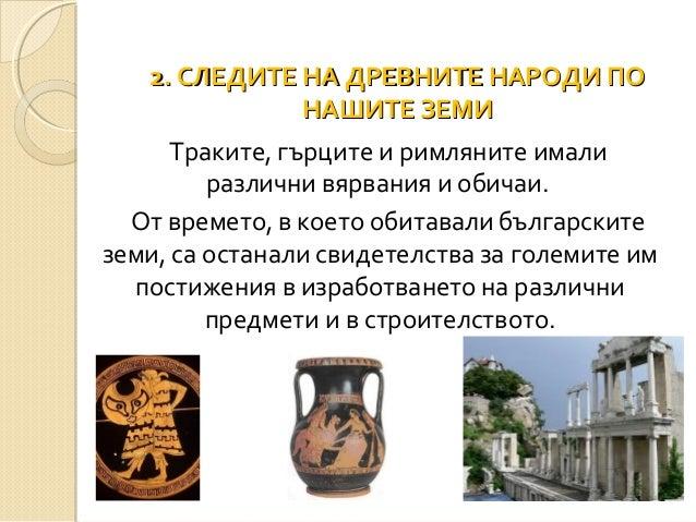 2. СЛЕДИТЕ НА ДРЕВНИТЕ НАРОДИ ПО НАШИТЕ ЗЕМИ Траките, гърците и римляните имали различни вярвания и обичаи. От времето, в ...
