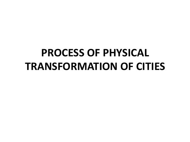 PROCESS OF PHYSICAL TRANSFORMATION OF CITIES