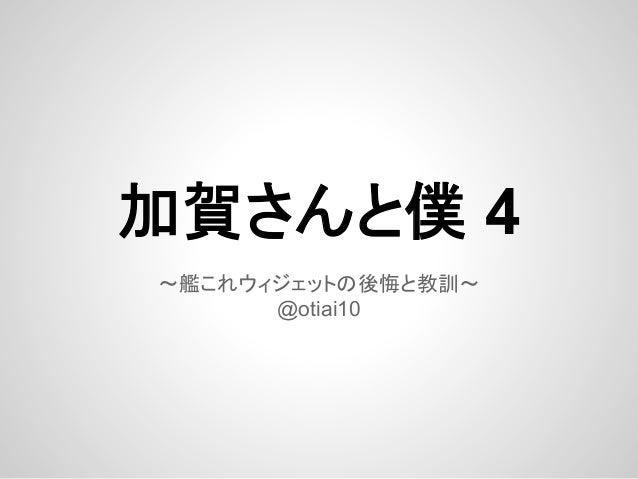 加賀さんと僕 4 〜艦これウィジェットの後悔と教訓〜 @otiai10