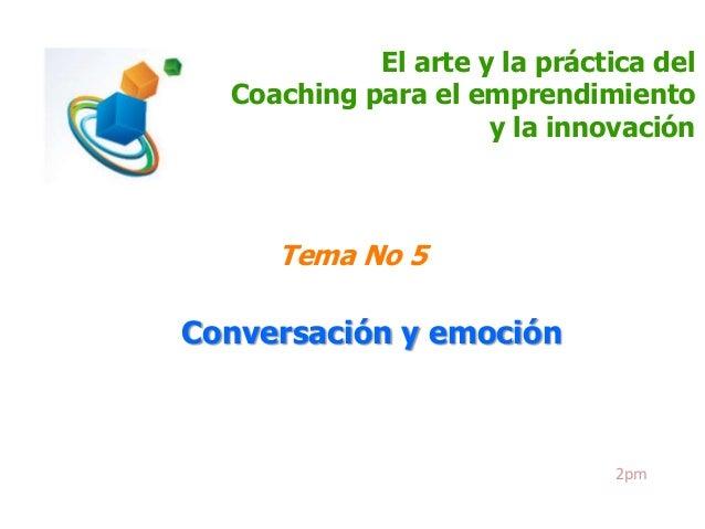 El arte y la práctica del Coaching para el emprendimiento y la innovación  Tema No 5  Conversación y emoción  2pm