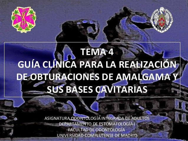TEMA 4 GUÍA CLÍNICA PARA LA REALIZACIÓN DE OBTURACIONES DE AMALGAMA Y SUS BASES CAVITARIAS ASIGNATURA ODONTOLOGÍA INTEGRAD...