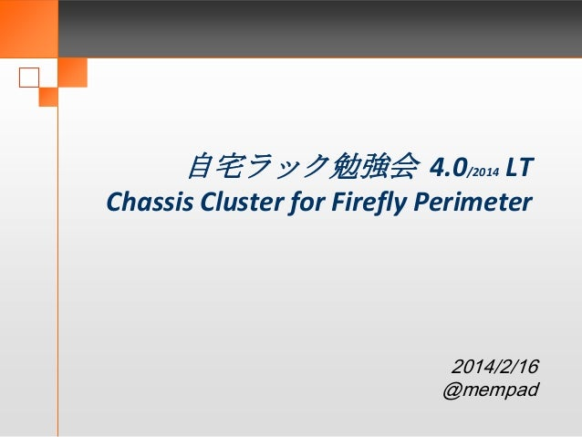 自宅ラック勉強会 4.0/2014 LT Chassis Cluster for Firefly Perimeter  2014/2/16 @mempad