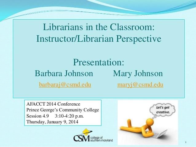 Librarians in the Classroom: Instructor/Librarian Perspective Presentation: Barbara Johnson  Mary Johnson  barbaraj@csmd.e...