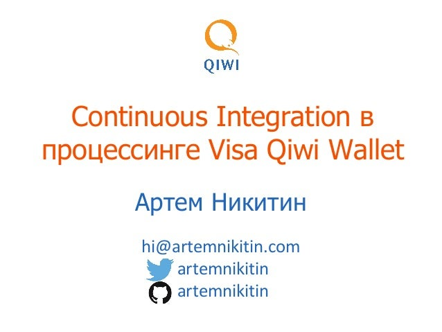 Continuous Integration в процессинге Visa Qiwi Wallet Артем Никитин hi@artemnikitin.com artemnikitin artemnikitin