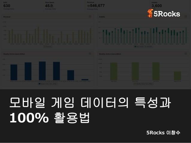모바일 게임 데이터의 특성과 100% 활용법 5Rocks 이창수