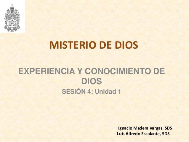 MISTERIO DE DIOS EXPERIENCIA Y CONOCIMIENTO DE DIOS SESIÓN 4: Unidad 1 Ignacio Madera Vargas, SDS Luis Alfredo Escalante, ...