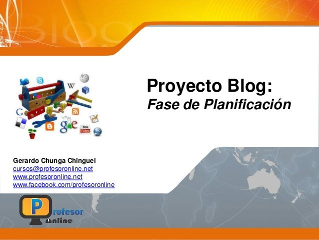 Proyecto Blog: Fase de Planificación Gerardo Chunga Chinguel cursos@profesoronline.net www.profesoronline.net www.facebook...