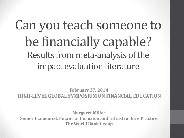 Can you teach someone to be financially capable? Resultsfrom meta-analysis of the impact evaluation literature February 27...