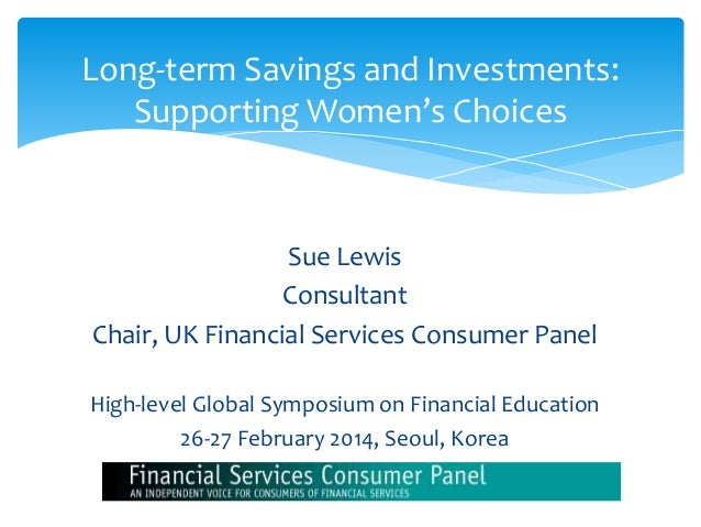 Sue Lewis Consultant Chair, UK Financial Services Consumer Panel High-level Global Symposium on Financial Education 26-27 ...