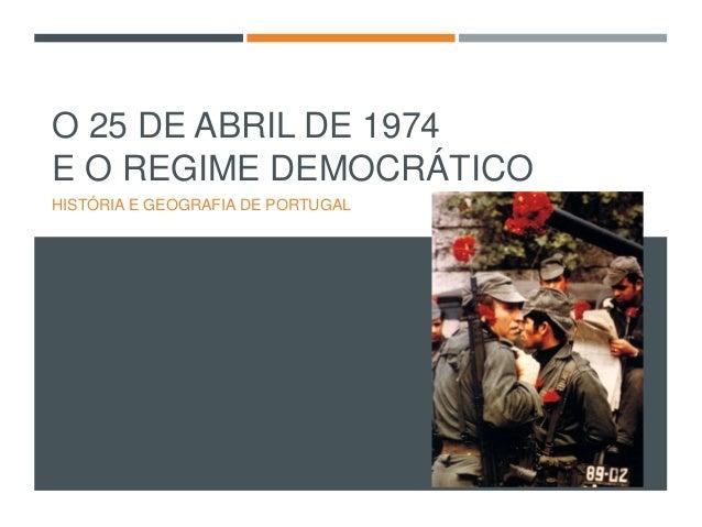 O 25 DE ABRIL DE 1974 E O REGIME DEMOCRÁTICO HISTÓRIA E GEOGRAFIA DE PORTUGAL