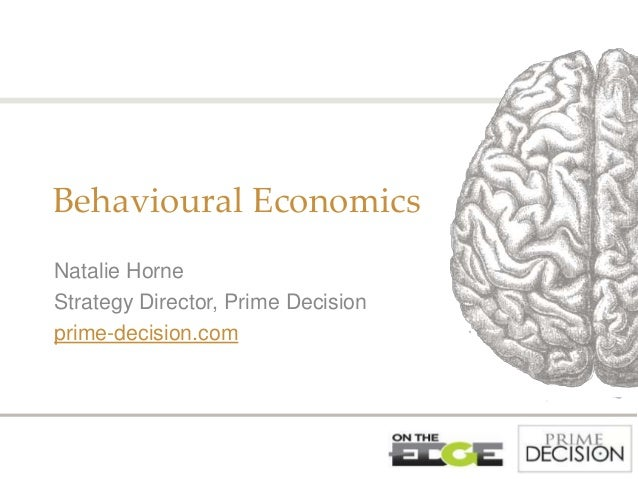 Behavioural Economics Natalie Horne Strategy Director, Prime Decision prime-decision.com
