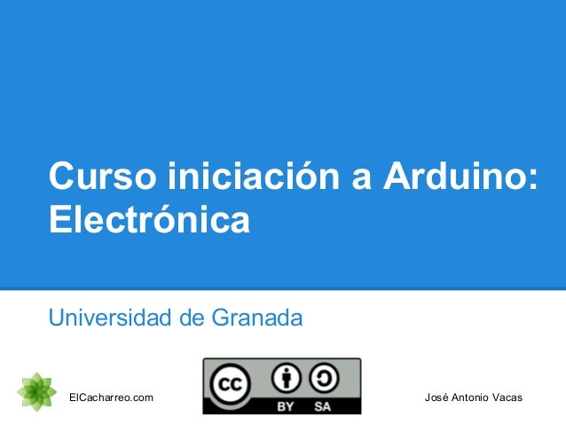 Curso iniciación a Arduino: Electrónica Universidad de Granada ElCacharreo.com José Antonio Vacas