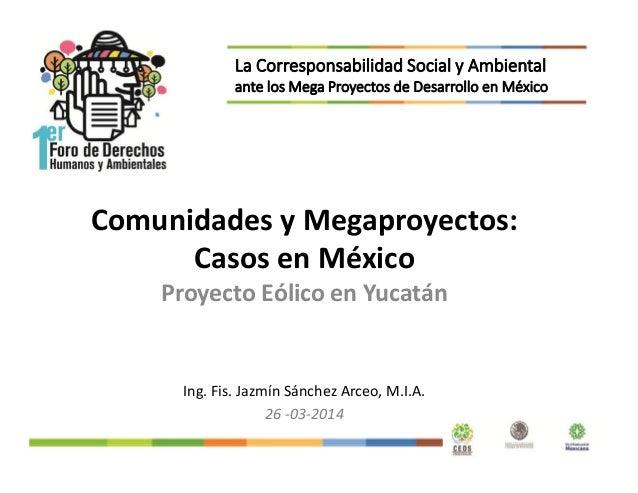 Comunidades y Megaproyectos: Casos en México Proyecto Eólico en Yucatán Ing. Fis. Jazmín Sánchez Arceo, M.I.A. 26 -03-2014...