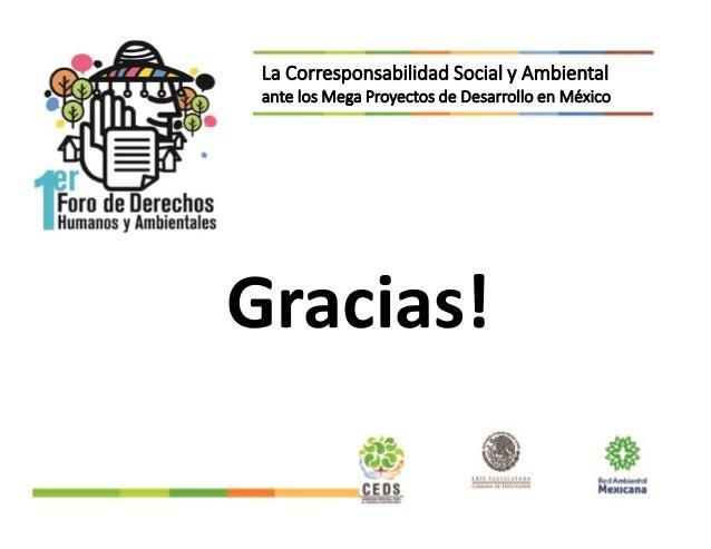 Gracias! La Corresponsabilidad Social y Ambiental ante los Mega Proyectos de Desarrollo en México