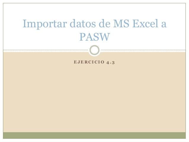 E J E R C I C I O 4 . 3 Importar datos de MS Excel a PASW