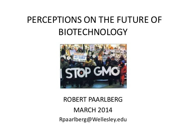 PERCEPTIONS ON THE FUTURE OF BIOTECHNOLOGY ROBERT PAARLBERG MARCH 2014 Rpaarlberg@Wellesley.edu