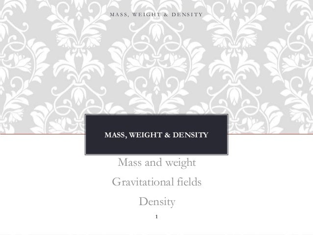 MASS, WEIGHT & DENSITY Mass and weight Gravitational fields Density M A S S , W E I G H T & D E N S I T Y 1