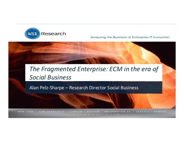 The  Fragmented  Enterprise:  ECM  in  the  era  of   Social  Business   Alan  Pelz-‐Sharpe  –  ...