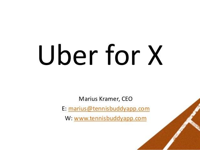Uber for X Marius Kramer, CEO E: marius@tennisbuddyapp.com W: www.tennisbuddyapp.com