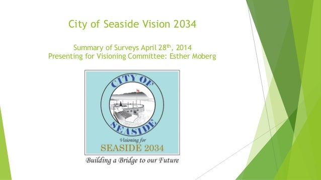 City of Seaside Vision 2034 Summary of Surveys April 28th, 2014 Presenting for Visioning Committee: Esther Moberg