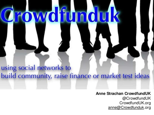 Anne Strachan CrowdfundUK @CrowdfundUK CrowdfundUK.org anne@Crowdfunduk.org